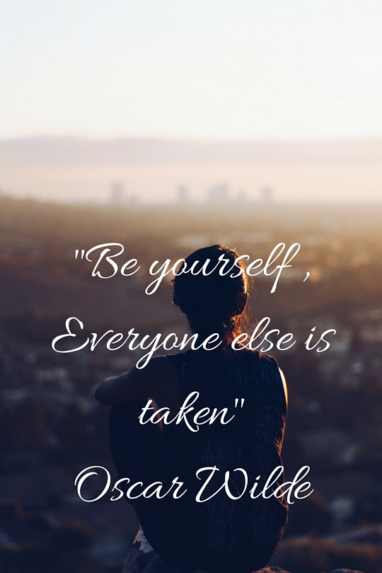 -Be yourself ,Everyone else is taken-Oscar Wilde