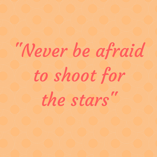 -Never be afraidto shoot forthe stars-